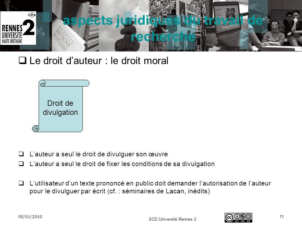 05/01/2010 SCD Université Rennes 2 11 aspects juridiques du travail de recherche Le droit dauteur : le droit moral Lauteur a seul le droit de divulgue