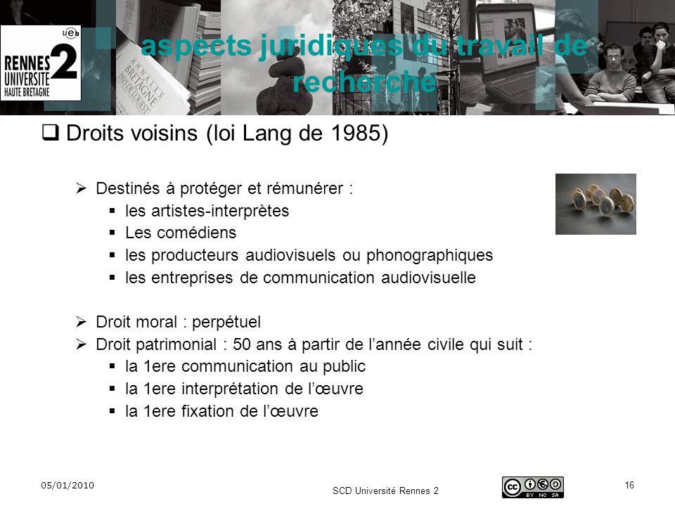 05/01/2010 SCD Université Rennes 2 16 aspects juridiques du travail de recherche Droits voisins (loi Lang de 1985) Destinés à protéger et rémunérer :