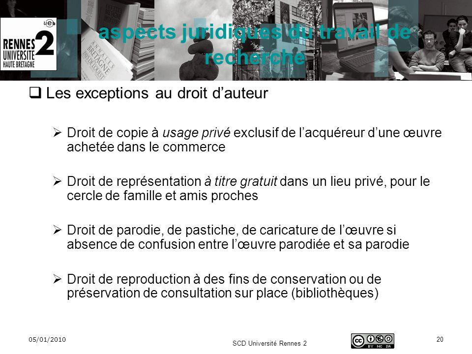 05/01/2010 SCD Université Rennes 2 20 aspects juridiques du travail de recherche Les exceptions au droit dauteur Droit de copie à usage privé exclusif