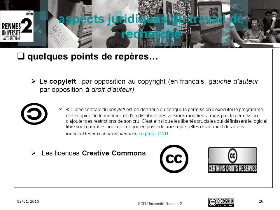 05/01/2010 SCD Université Rennes 2 26 aspects juridiques du travail de recherche quelques points de repères… Le copyleft : par opposition au copyright