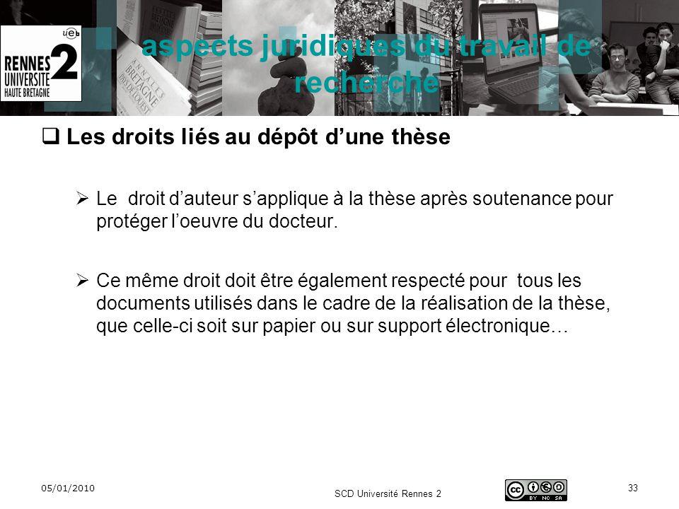 05/01/2010 SCD Université Rennes 2 33 aspects juridiques du travail de recherche Les droits liés au dépôt dune thèse Le droit dauteur sapplique à la t