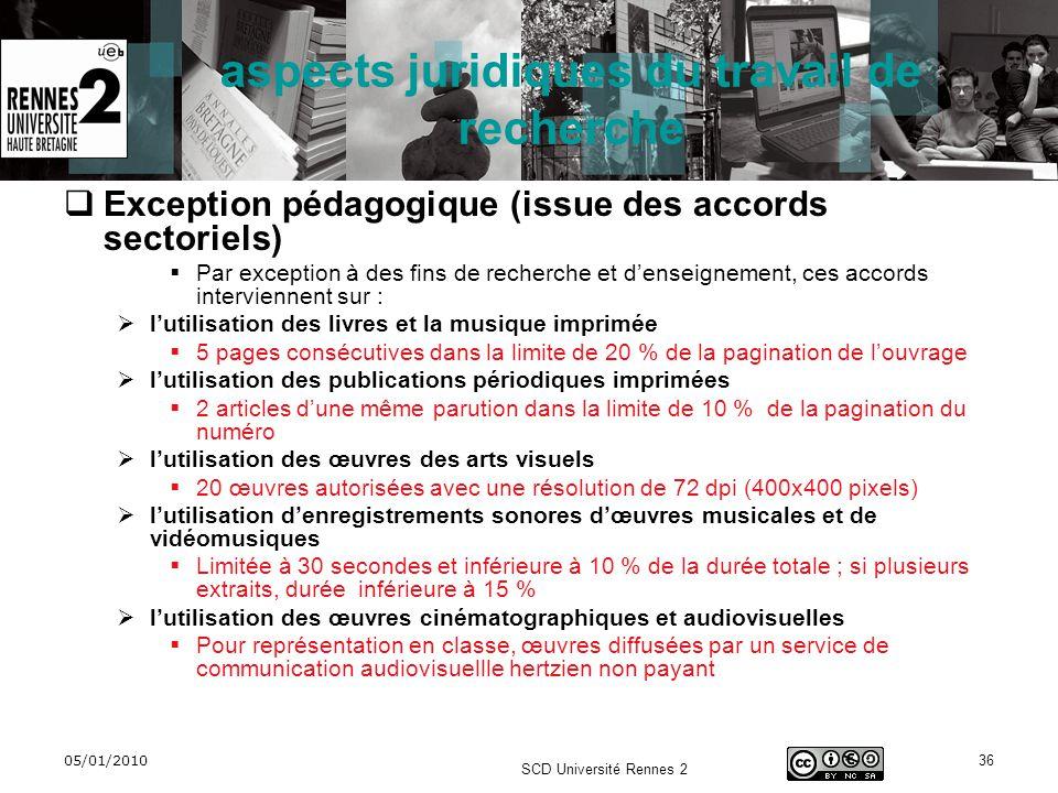 05/01/2010 SCD Université Rennes 2 36 aspects juridiques du travail de recherche Exception pédagogique (issue des accords sectoriels) Par exception à