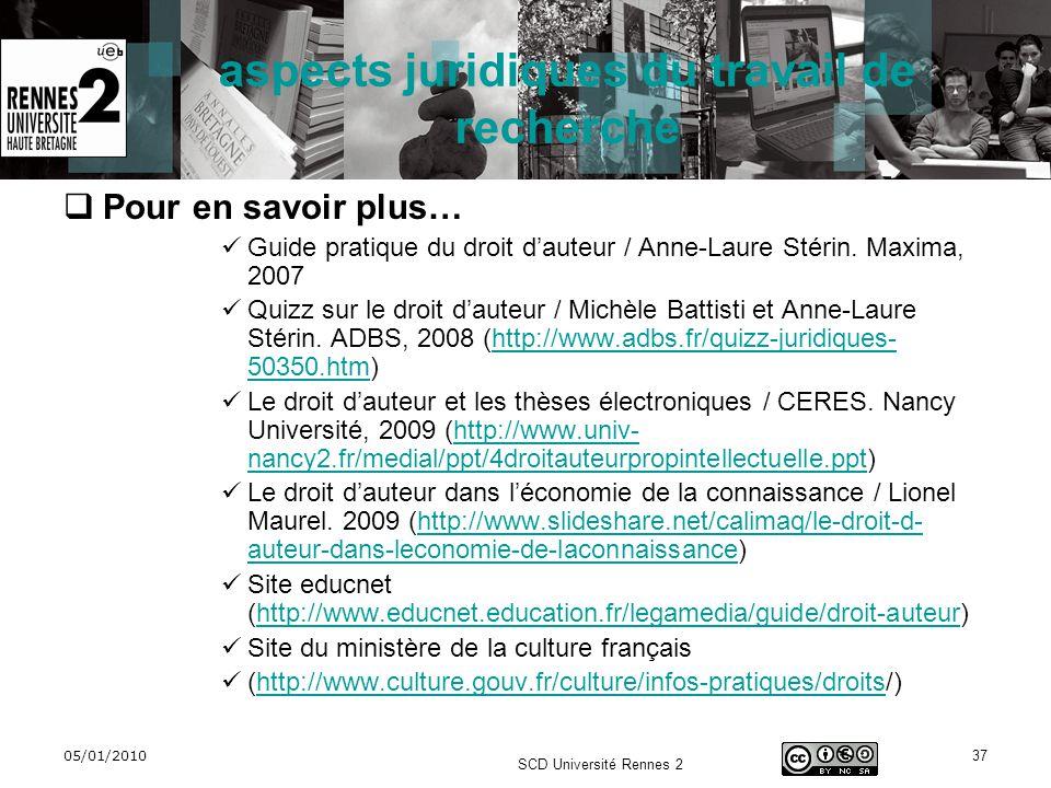 05/01/2010 SCD Université Rennes 2 37 aspects juridiques du travail de recherche Pour en savoir plus… Guide pratique du droit dauteur / Anne-Laure Sté