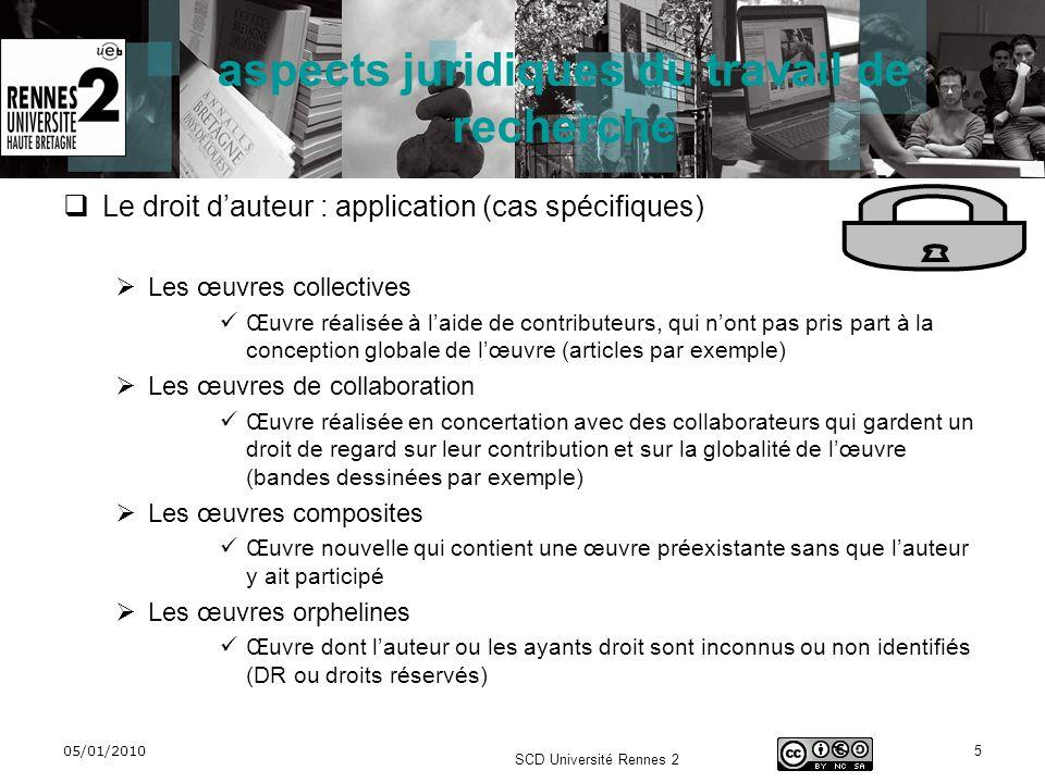 05/01/2010 SCD Université Rennes 2 5 aspects juridiques du travail de recherche Le droit dauteur : application (cas spécifiques) Les œuvres collective