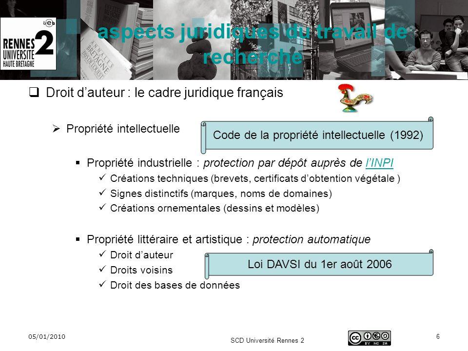 05/01/2010 SCD Université Rennes 2 7 aspects juridiques du travail de recherche Le cadre européen et international Directive européenne dharmonisation concernant le droit dauteur et droits voisins (2001/29/CE), à lorigine de la loi DAVSI Traité de lOMPI (organisation mondiale de la propriété intellectuelle) concernant le droit dauteur, droits voisins, les protections (1996), signé par la communauté européenne Accords ADPIC (accord sur les aspects des droits de propriété intellectuelle touchant au commerce) de lOMC (1994) Accords ACTA (accord commercial anti-contrefaçon) concernant les FAI, Internet, le téléchargement (annoncé en 2010)