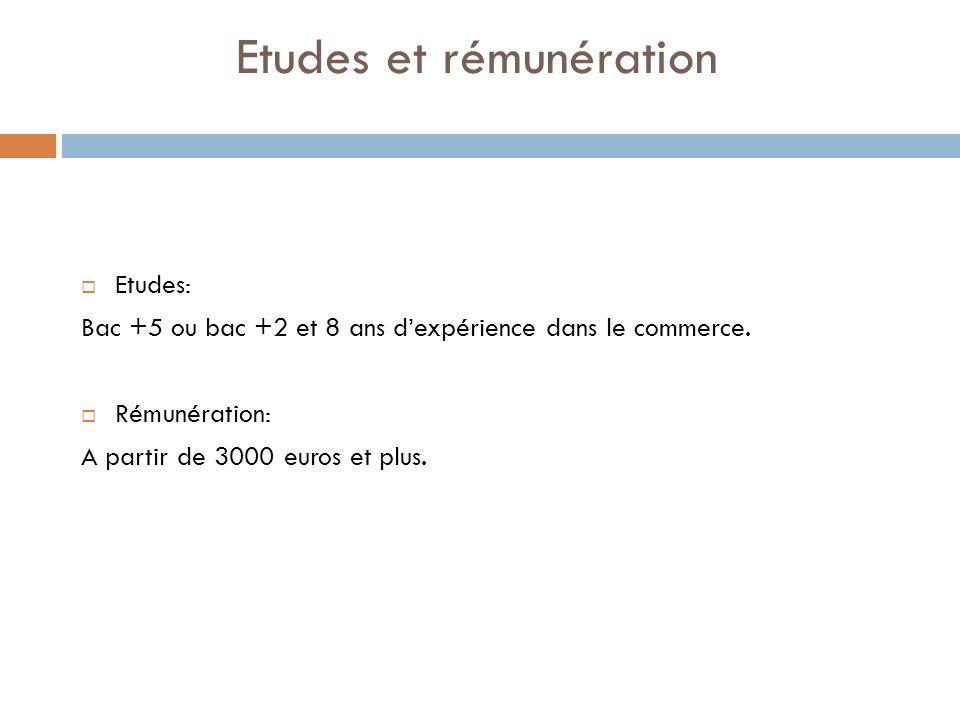 Etudes et rémunération Etudes: Bac +5 ou bac +2 et 8 ans dexpérience dans le commerce. Rémunération: A partir de 3000 euros et plus.