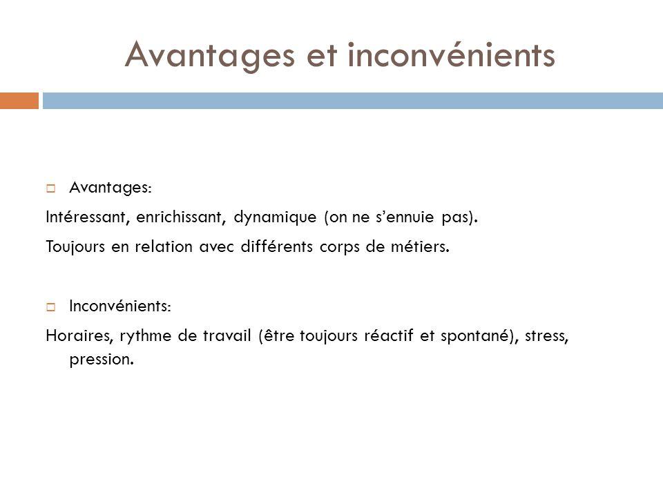 Avantages et inconvénients Avantages: Intéressant, enrichissant, dynamique (on ne sennuie pas). Toujours en relation avec différents corps de métiers.