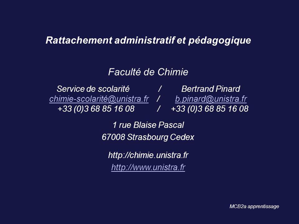 Rattachement administratif et pédagogique Faculté de Chimie Service de scolarité / Bertrand Pinard chimie-scolarité@unistra.fr / b.pinard@unistra.fr +