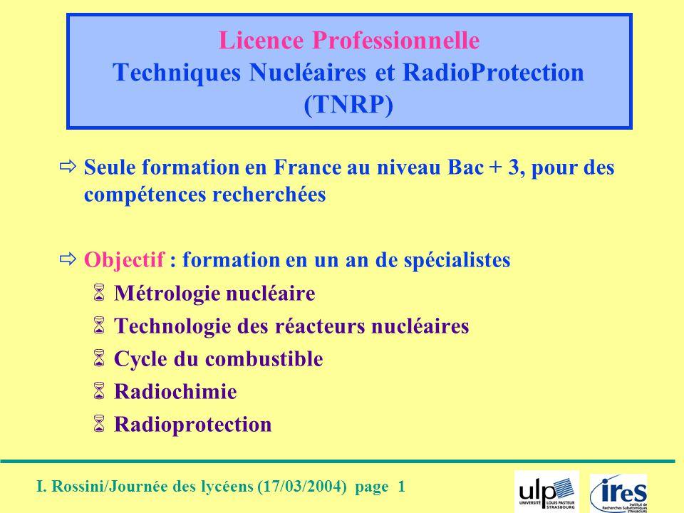 I. Rossini/Journée des lycéens (17/03/2004) page 1 Licence Professionnelle Techniques Nucléaires et RadioProtection (TNRP) Seule formation en France a