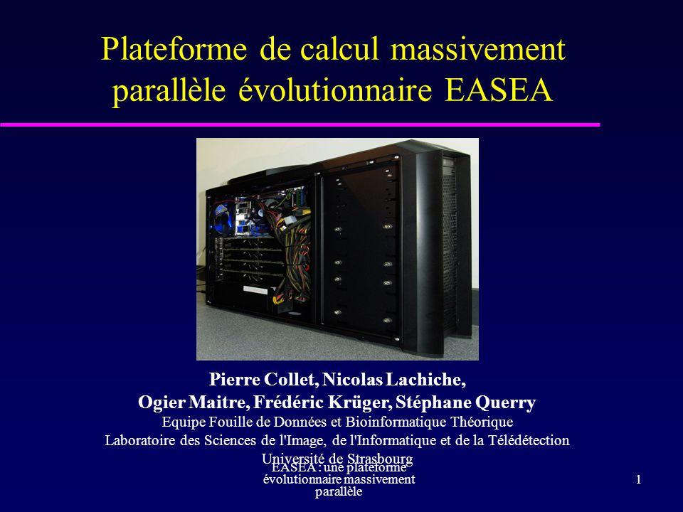 Pierre Collet EASEA : une plateforme évolutionnaire massivement parallèle 2 Plateforme physique : quelques chiffres 1.920 processeurs graphiques GPU, 14 Go de mémoire CPU : Intel Core I7 Puissance sur le papier : 6TFlops .