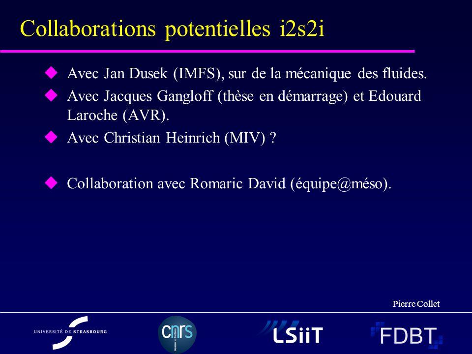 Pierre Collet Collaborations potentielles i2s2i Avec Jan Dusek (IMFS), sur de la mécanique des fluides. Avec Jacques Gangloff (thèse en démarrage) et
