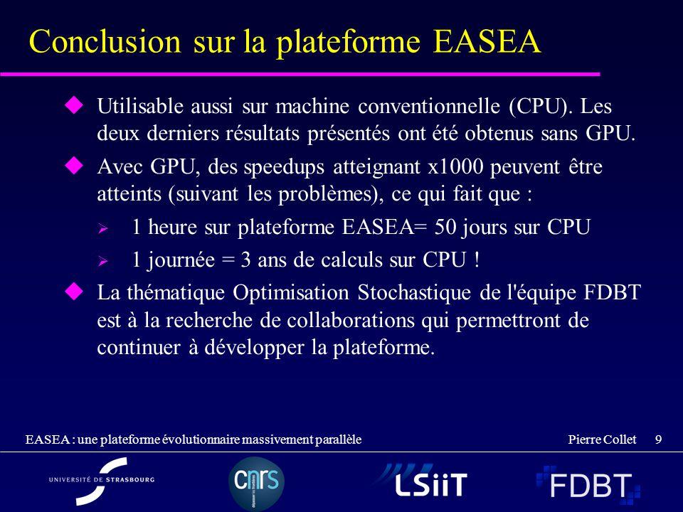 Pierre Collet EASEA : une plateforme évolutionnaire massivement parallèle 9 Conclusion sur la plateforme EASEA Utilisable aussi sur machine convention