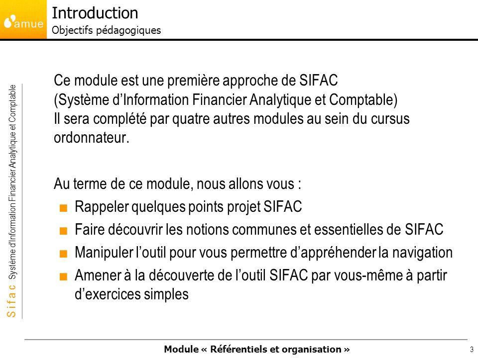 Module « Référentiels et organisation » S i f a c Système dInformation Financier Analytique et Comptable 4 SIFAC, cest : Le nouveau Système dInformation Financier Analytique et Comptable qui remplace NABuCo; Un groupe de travail composé de 17 établissements, de lAMUE et du groupement (Steria et Accenture) qui ont participé à la réalisation et au paramétrage de la souche SIFAC; Un projet de plusieurs années, qui sera déployé progressivement dans différents sites Introduction Le projet SIFAC