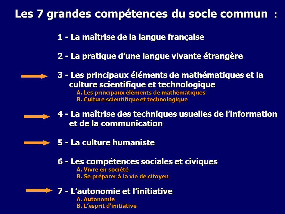 Les 7 grandes compétences du socle commun : 1 - La maîtrise de la langue française 2 - La pratique dune langue vivante étrangère 3 - Les principaux él