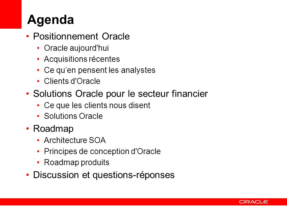 Agenda Positionnement Oracle Oracle aujourd hui Acquisitions récentes Ce quen pensent les analystes Clients d Oracle Solutions Oracle pour le secteur financier Ce que les clients nous disent Solutions Oracle Roadmap Architecture SOA Principes de conception d Oracle Roadmap produits Discussion et questions-réponses