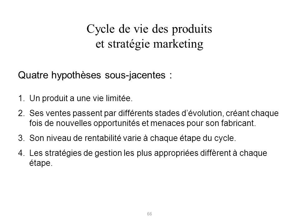 66 Cycle de vie des produits et stratégie marketing Quatre hypothèses sous-jacentes : 1.Un produit a une vie limitée. 2.Ses ventes passent par différe