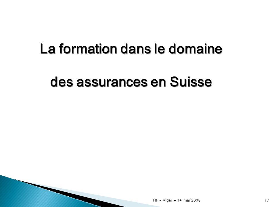 FIF - Alger - 14 mai 200816 Les canaux de distribution des assureurs privés Directions Agences Courtiers E – insurances (via internet ou téléphone) Intermédiaires