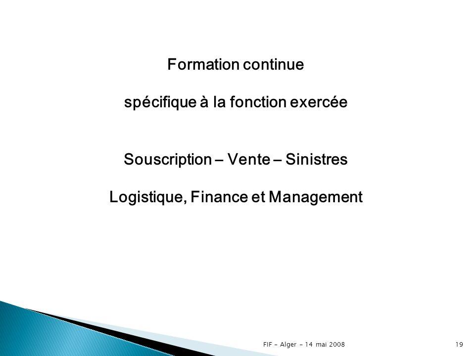 FIF - Alger - 14 mai 200818 Formation de base au sein des compagnies spécifique à la fonction exercée Souscription – Vente – Sinistres Logistique, Finance et Management