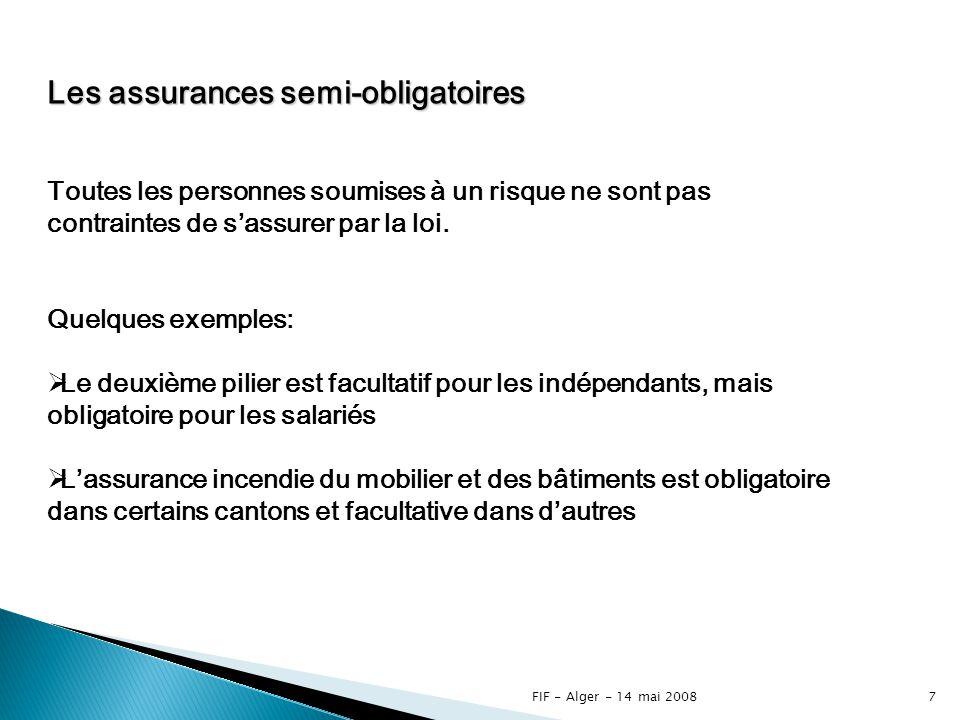 FIF - Alger - 14 mai 20086 Les assurances obligatoires Lobligation dêtre assuré est faite par la loi à toutes les personnes soumises à un risque déterminé.