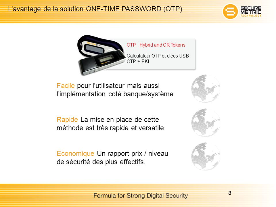 8 Lavantage de la solution ONE-TIME PASSWORD (OTP) OTP, Hybrid and CR Tokens Calculateur OTP et clées USB OTP + PKI Facile pour lutilisateur mais auss