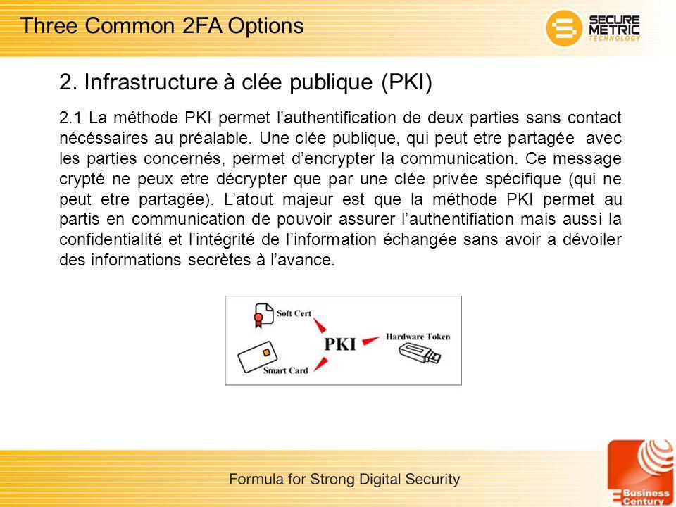 2.1 La méthode PKI permet lauthentification de deux parties sans contact nécéssaires au préalable. Une clée publique, qui peut etre partagée avec les