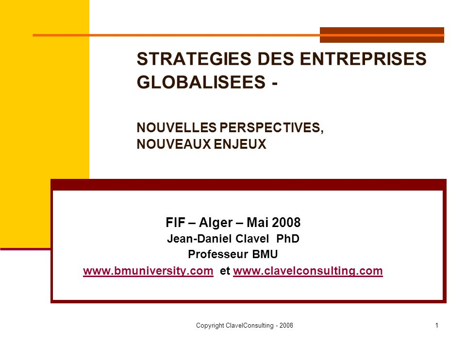 Copyright ClavelConsulting - 20081 STRATEGIES DES ENTREPRISES GLOBALISEES - NOUVELLES PERSPECTIVES, NOUVEAUX ENJEUX FIF – Alger – Mai 2008 Jean-Daniel Clavel PhD Professeur BMU www.bmuniversity.comwww.bmuniversity.com et www.clavelconsulting.comwww.clavelconsulting.com