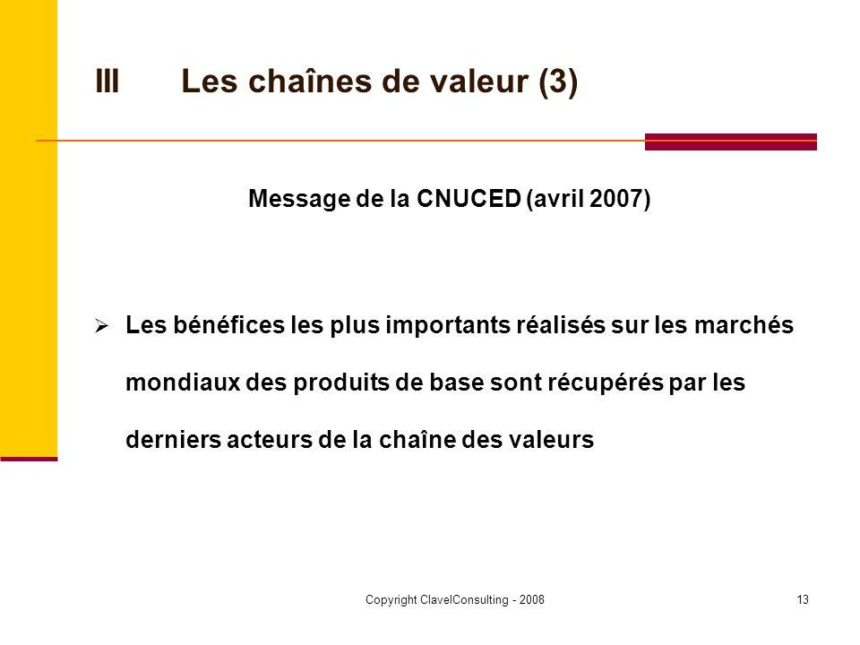 Copyright ClavelConsulting - 200813 IIILes chaînes de valeur (3) Message de la CNUCED (avril 2007) Les bénéfices les plus importants réalisés sur les marchés mondiaux des produits de base sont récupérés par les derniers acteurs de la chaîne des valeurs