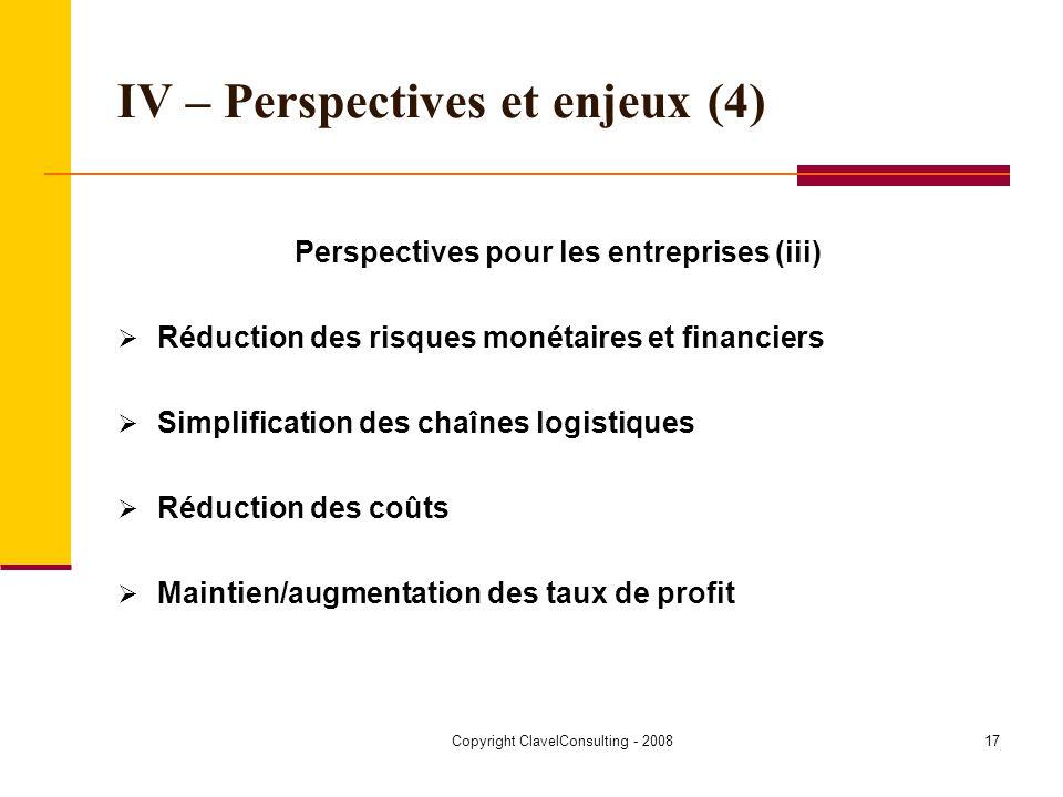 Copyright ClavelConsulting - 200817 IV – Perspectives et enjeux (4) Perspectives pour les entreprises (iii) Réduction des risques monétaires et financiers Simplification des chaînes logistiques Réduction des coûts Maintien/augmentation des taux de profit