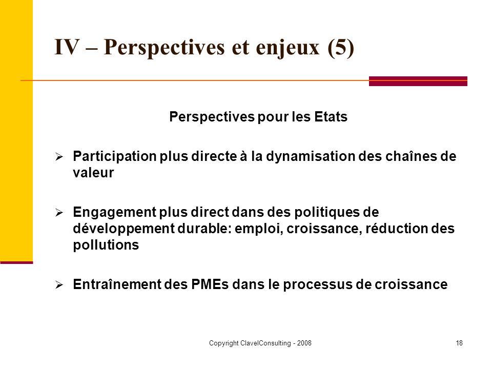 Copyright ClavelConsulting - 200818 IV – Perspectives et enjeux (5) Perspectives pour les Etats Participation plus directe à la dynamisation des chaînes de valeur Engagement plus direct dans des politiques de développement durable: emploi, croissance, réduction des pollutions Entraînement des PMEs dans le processus de croissance