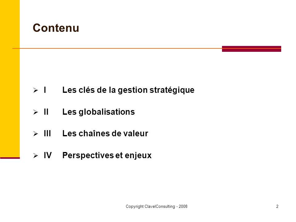Copyright ClavelConsulting - 20083 I Les clés de la gestion stratégique (1) [varis selon les secteurs et la position amont ou aval] Vision + objectifs à long - terme Forces/faiblesses internes Opportunités/menaces extérieures Avantages comparatifs Eclatement et segmentation des chaînes de valeur