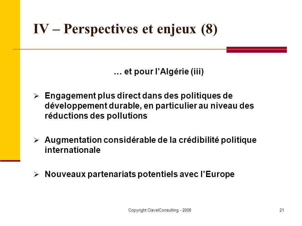 Copyright ClavelConsulting - 200821 IV – Perspectives et enjeux (8) … et pour lAlgérie (iii) Engagement plus direct dans des politiques de développement durable, en particulier au niveau des réductions des pollutions Augmentation considérable de la crédibilité politique internationale Nouveaux partenariats potentiels avec lEurope