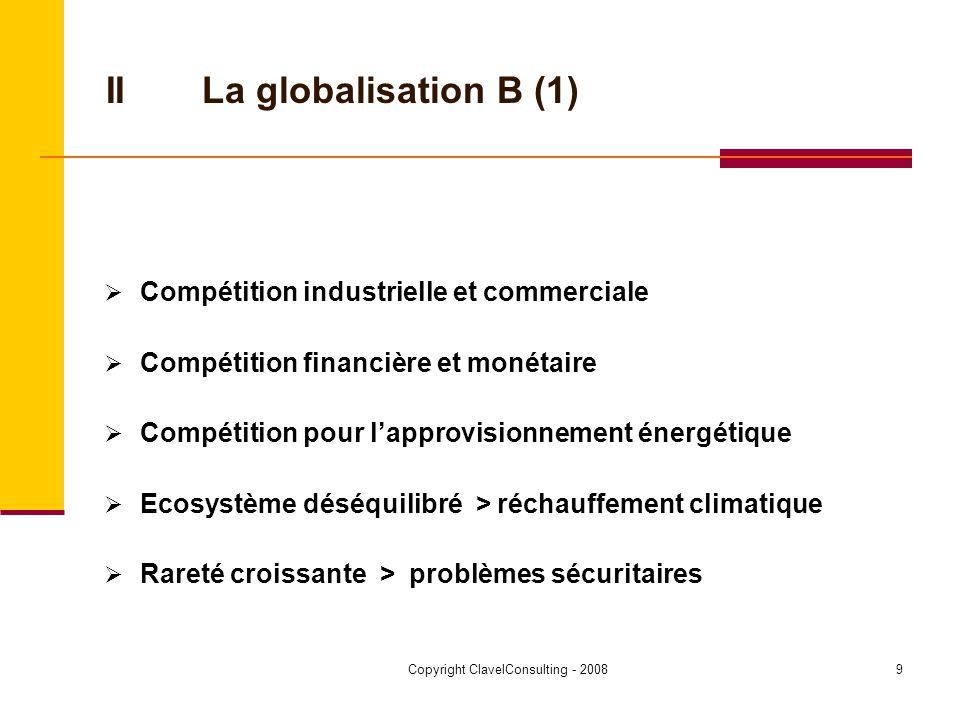 Copyright ClavelConsulting - 20089 IILa globalisation B (1) Compétition industrielle et commerciale Compétition financière et monétaire Compétition pour lapprovisionnement énergétique Ecosystème déséquilibré > réchauffement climatique Rareté croissante > problèmes sécuritaires
