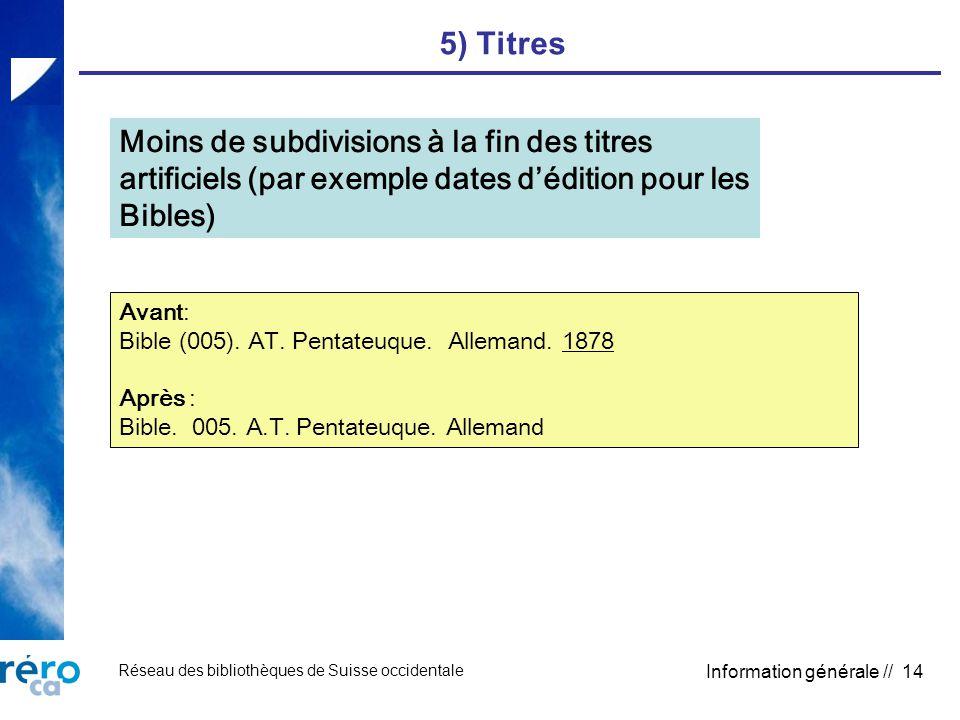 Réseau des bibliothèques de Suisse occidentale Information générale // 14 5) Titres Moins de subdivisions à la fin des titres artificiels (par exemple dates dédition pour les Bibles) Avant: Bible (005).