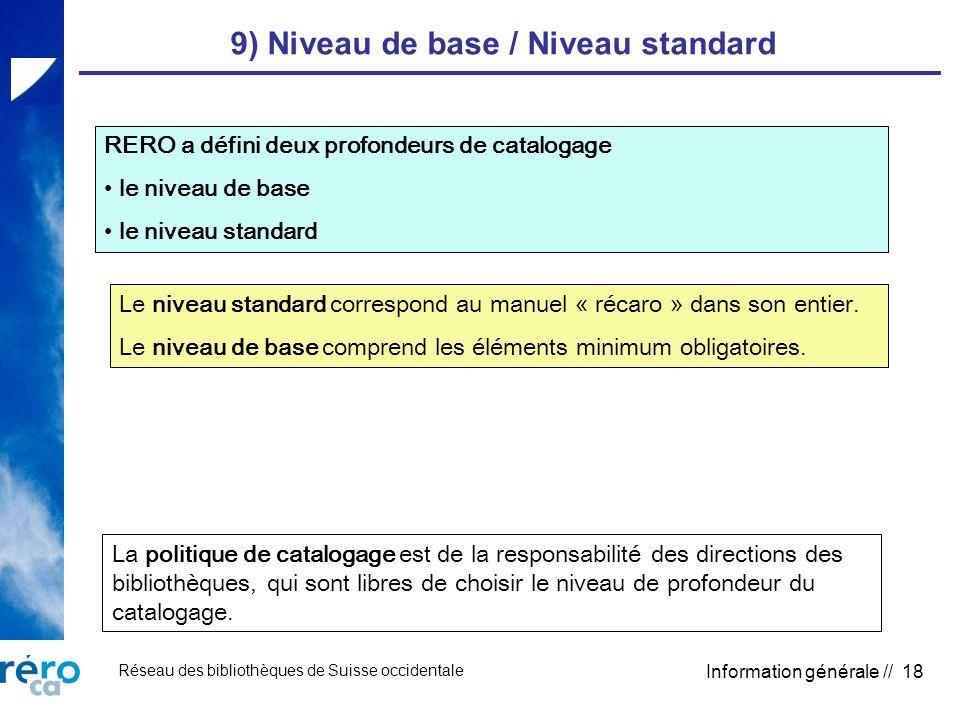 Réseau des bibliothèques de Suisse occidentale Information générale // 18 9) Niveau de base / Niveau standard RERO a défini deux profondeurs de catalogage le niveau de base le niveau standard Le niveau standard correspond au manuel « récaro » dans son entier.