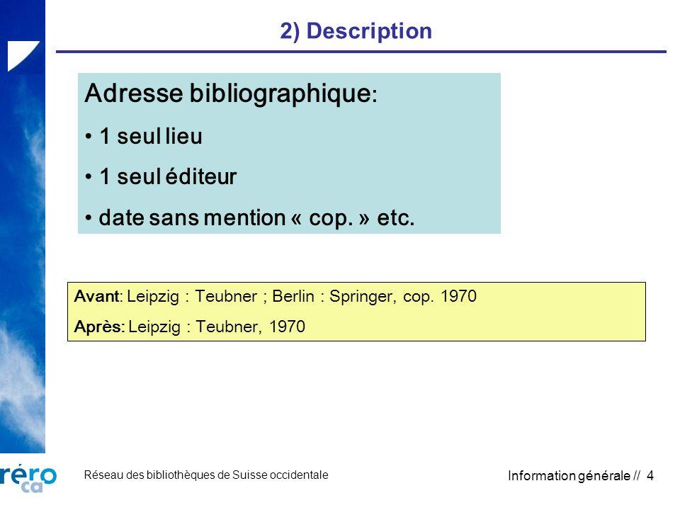 Réseau des bibliothèques de Suisse occidentale Information générale // 4 2) Description Adresse bibliographique : 1 seul lieu 1 seul éditeur date sans mention « cop.
