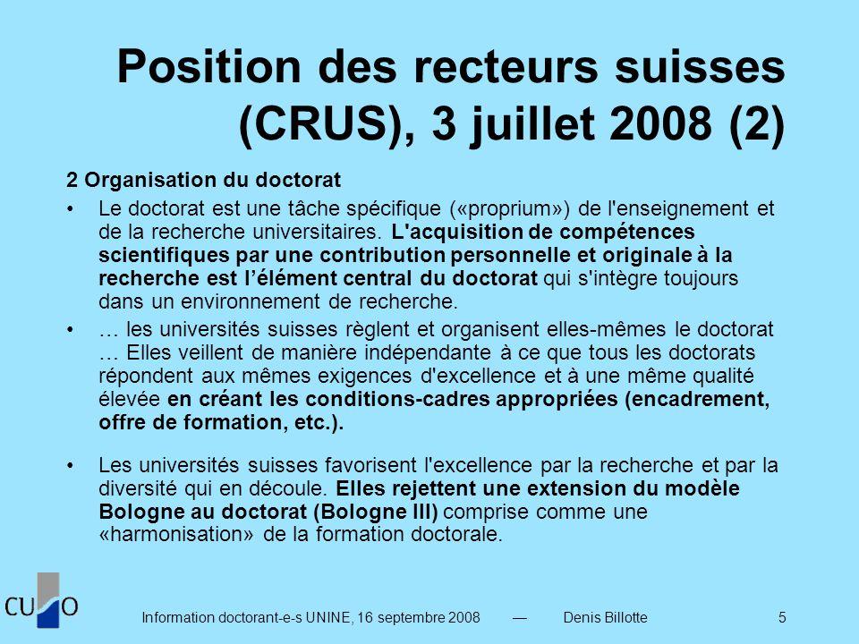 Information doctorant-e-s UNINE, 16 septembre 2008 Denis Billotte 5 Position des recteurs suisses (CRUS), 3 juillet 2008 (2) 2 Organisation du doctorat Le doctorat est une tâche spécifique («proprium») de l enseignement et de la recherche universitaires.