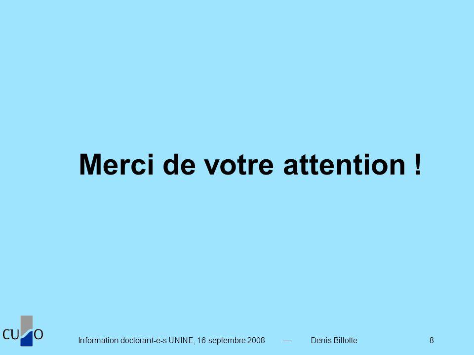 Information doctorant-e-s UNINE, 16 septembre 2008 Denis Billotte 8 Merci de votre attention !