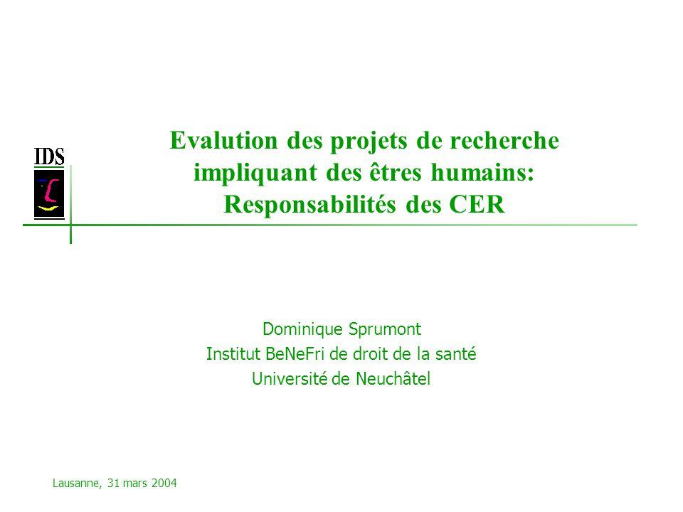 Evalution des projets de recherche impliquant des êtres humains: Responsabilités des CER Dominique Sprumont Institut BeNeFri de droit de la santé Université de Neuchâtel Lausanne, 31 mars 2004