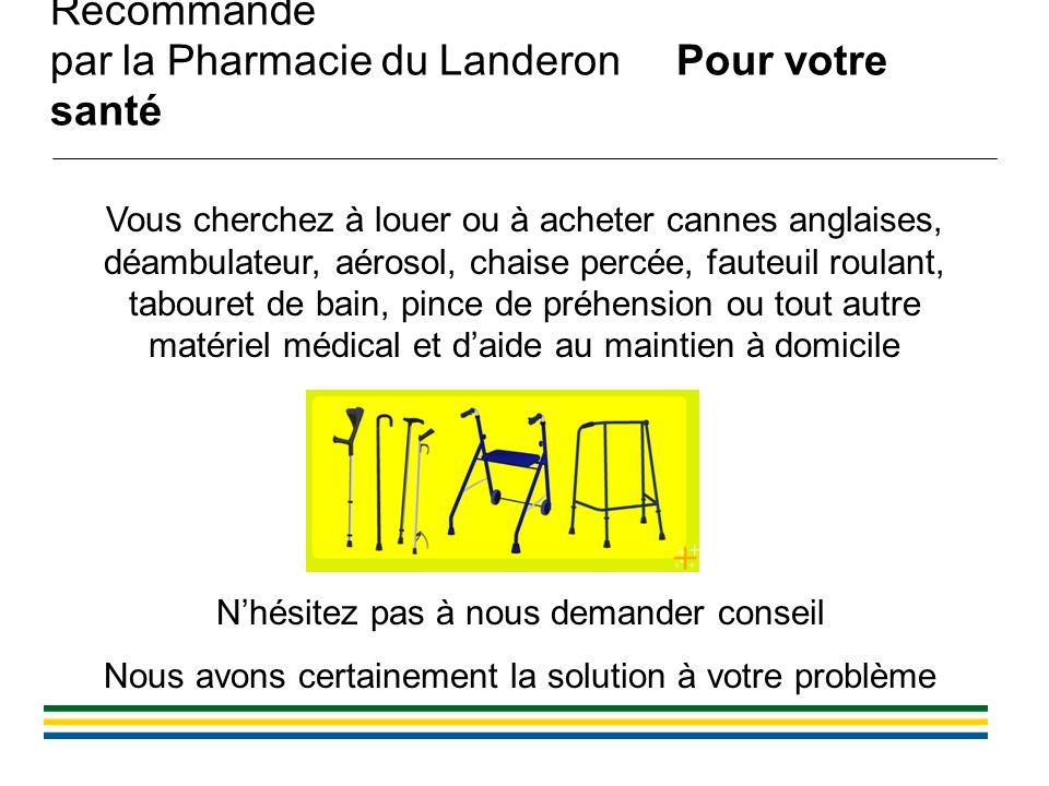 Recommandé par la Pharmacie du Landeron Pour votre santé Vous cherchez à louer ou à acheter cannes anglaises, déambulateur, aérosol, chaise percée, fa