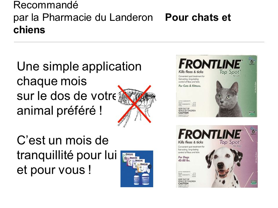 Recommandé par la Pharmacie du Landeron Pour chats et chiens Une simple application chaque mois sur le dos de votre animal préféré ! Cest un mois de t
