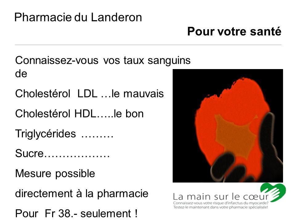 Pharmacie du Landeron Pour votre santé Connaissez-vous vos taux sanguins de Cholestérol LDL …le mauvais Cholestérol HDL…..le bon Triglycérides ……… Suc