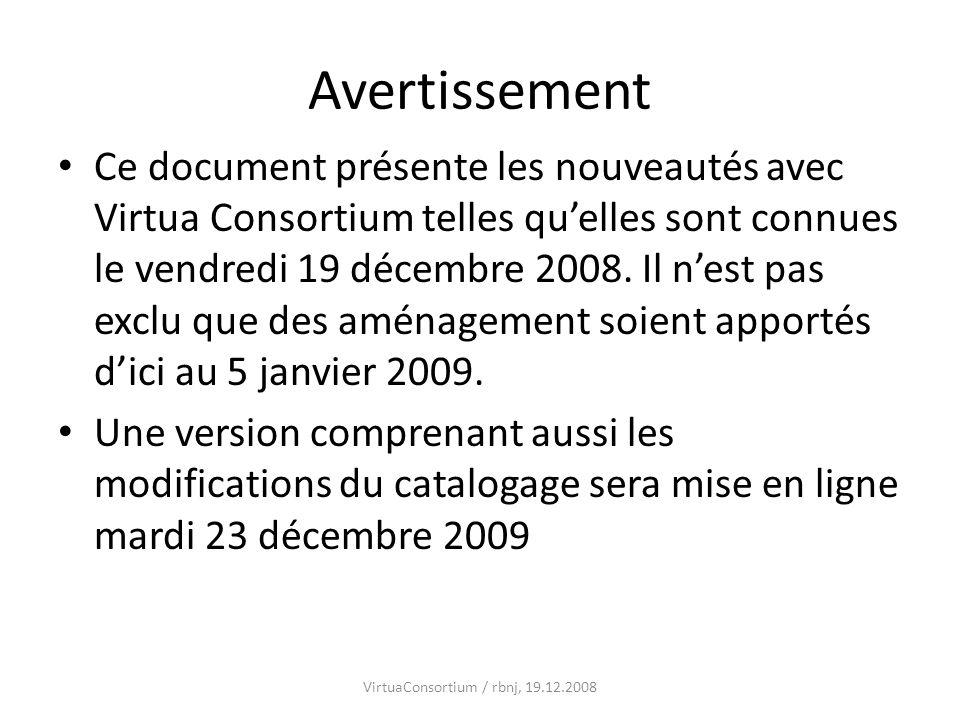 Avertissement Ce document présente les nouveautés avec Virtua Consortium telles quelles sont connues le vendredi 19 décembre 2008. Il nest pas exclu q