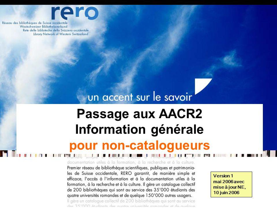 Réseau des bibliothèques de Suisse occidentale Information générale // 1 Passage aux AACR2 Information générale pour non-catalogueurs Version 1 mai 2006 avec mise à jour NE, 10 juin 2006