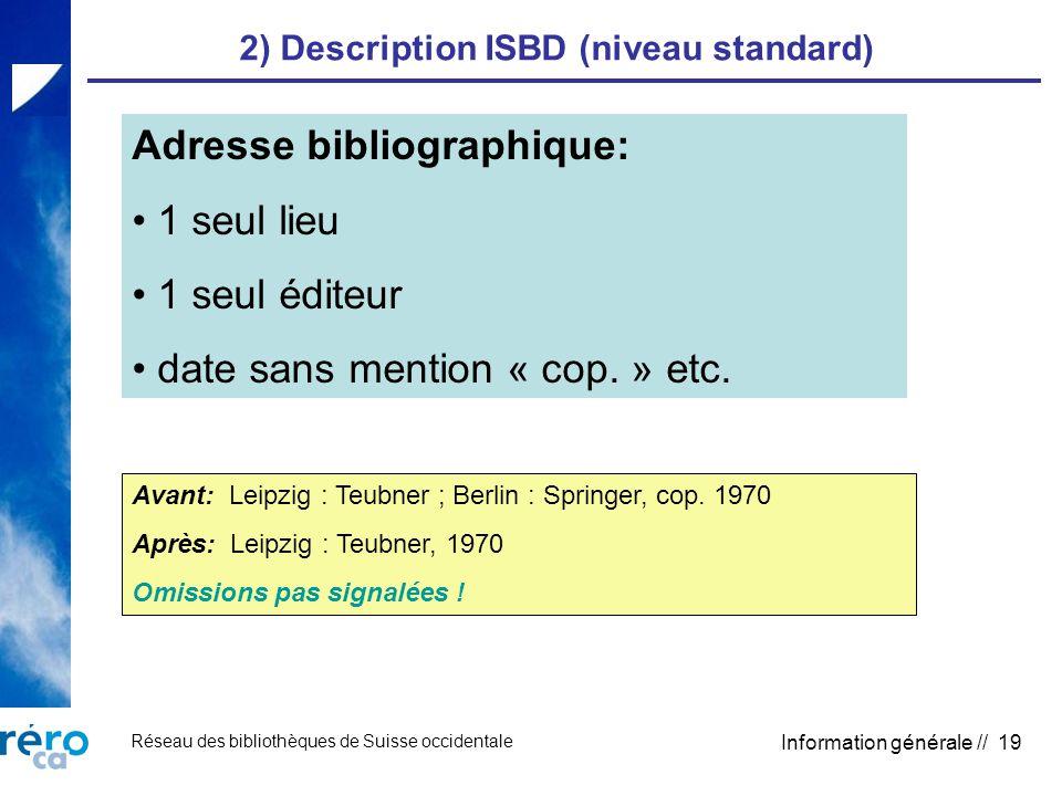 Réseau des bibliothèques de Suisse occidentale Information générale // 19 2) Description ISBD (niveau standard) Adresse bibliographique: 1 seul lieu 1 seul éditeur date sans mention « cop.