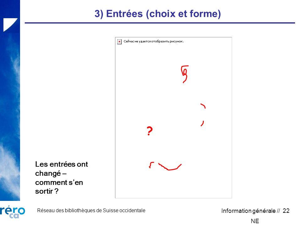 Réseau des bibliothèques de Suisse occidentale Information générale // 22 3) Entrées (choix et forme) Les entrées ont changé – comment sen sortir ? NE
