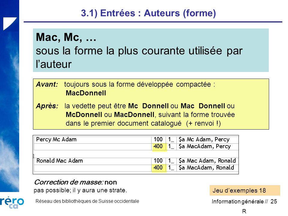 Réseau des bibliothèques de Suisse occidentale Information générale // 25 3.1) Entrées : Auteurs (forme) Mac, Mc, … sous la forme la plus courante utilisée par lauteur Correction de masse: non pas possible; il y aura une strate.