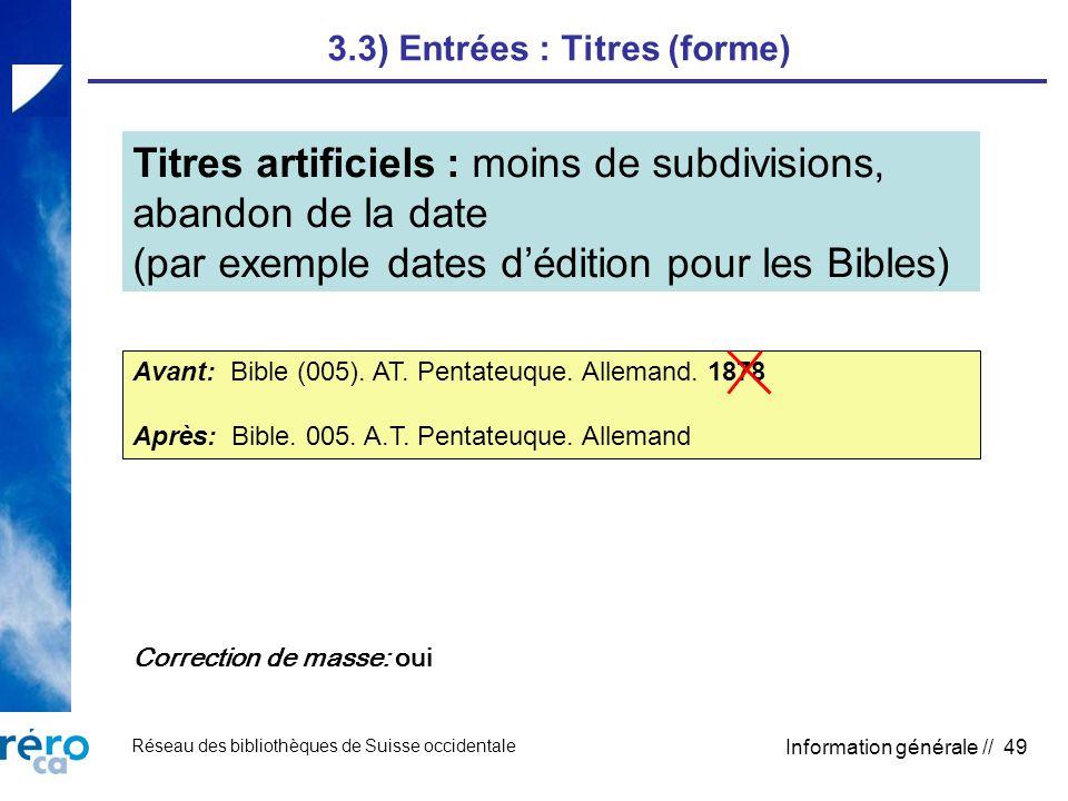 Réseau des bibliothèques de Suisse occidentale Information générale // 49 3.3) Entrées : Titres (forme) Titres artificiels : moins de subdivisions, abandon de la date (par exemple dates dédition pour les Bibles) Avant: Bible (005).