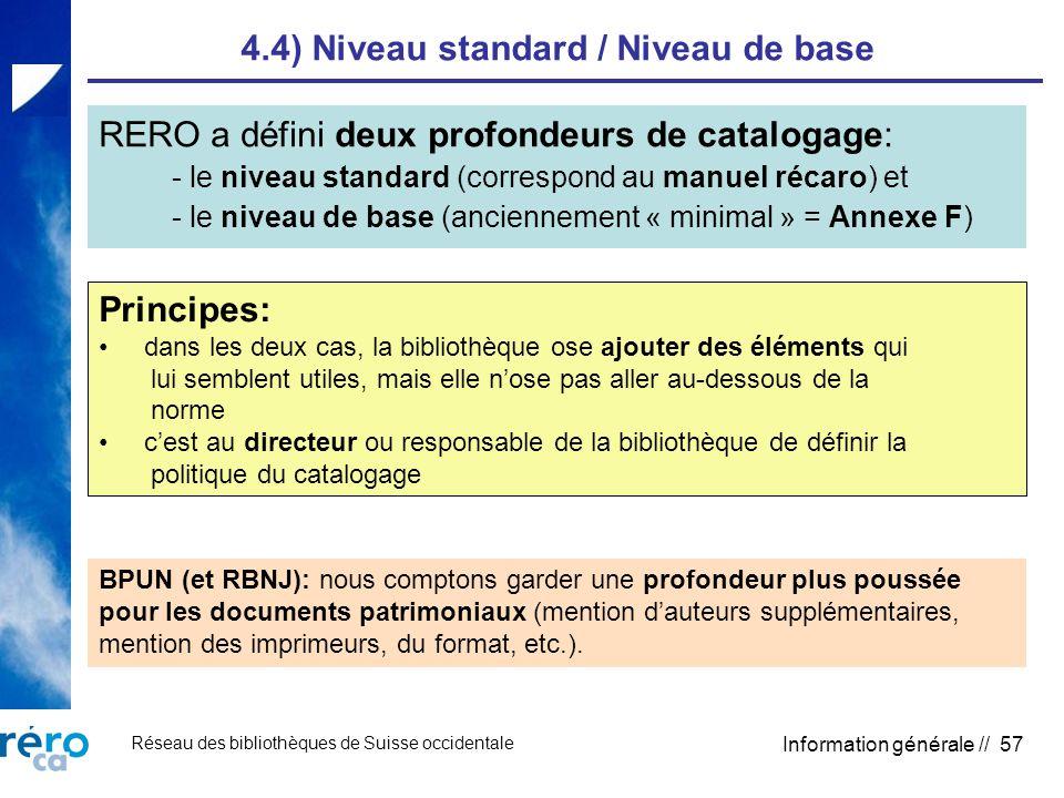 Réseau des bibliothèques de Suisse occidentale Information générale // 57 4.4) Niveau standard / Niveau de base RERO a défini deux profondeurs de catalogage: - le niveau standard (correspond au manuel récaro) et - le niveau de base (anciennement « minimal » = Annexe F) Principes: dans les deux cas, la bibliothèque ose ajouter des éléments qui lui semblent utiles, mais elle nose pas aller au-dessous de la norme cest au directeur ou responsable de la bibliothèque de définir la politique du catalogage BPUN (et RBNJ): nous comptons garder une profondeur plus poussée pour les documents patrimoniaux (mention dauteurs supplémentaires, mention des imprimeurs, du format, etc.).