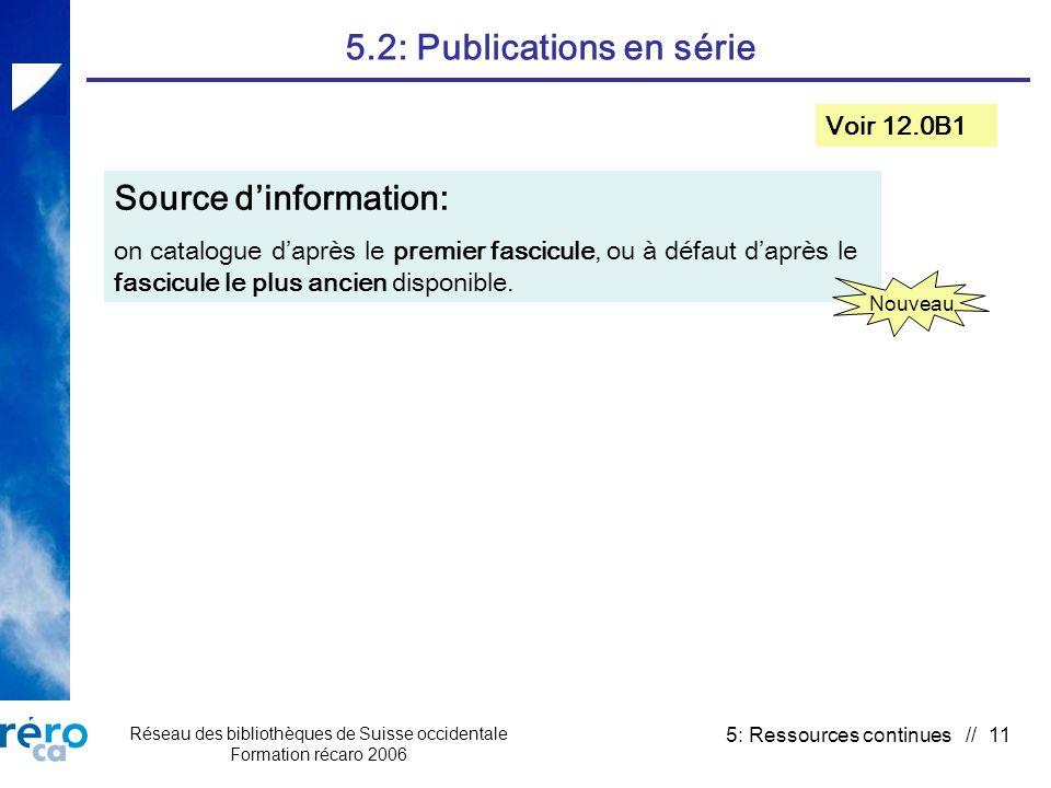 Réseau des bibliothèques de Suisse occidentale Formation récaro 2006 5: Ressources continues // 11 5.2: Publications en série Voir 12.0B1 Source dinformation: on catalogue daprès le premier fascicule, ou à défaut daprès le fascicule le plus ancien disponible.