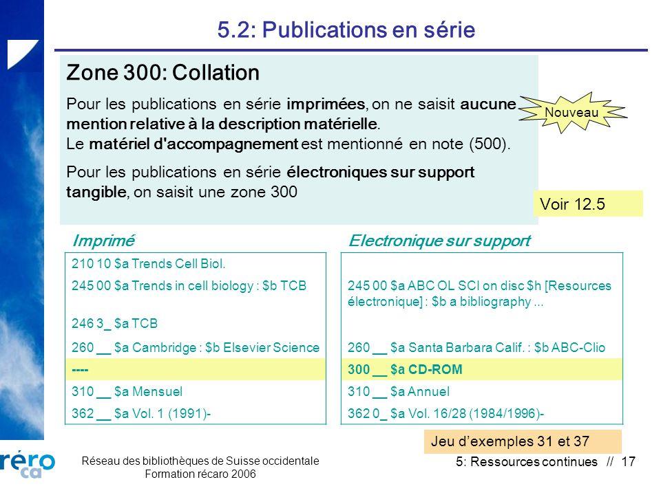 Réseau des bibliothèques de Suisse occidentale Formation récaro 2006 5: Ressources continues // 17 5.2: Publications en série Zone 300: Collation Pour les publications en série imprimées, on ne saisit aucune mention relative à la description matérielle.